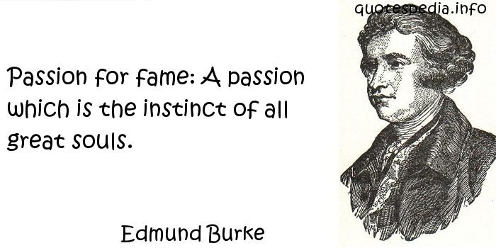 Edmund Burke - Passion for fame: A passion which is the instinct of all great souls.