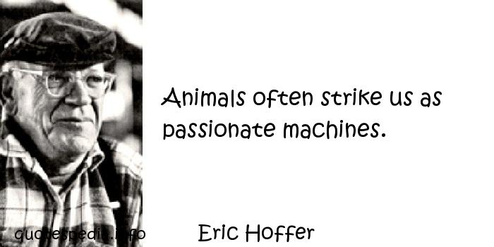 Eric Hoffer - Animals often strike us as passionate machines.
