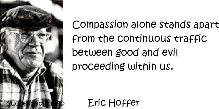 Eric Hoffer - Compassion alone stands apart from the continuous traffic between good and evil proceeding within us.