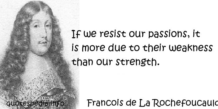 Francois de La Rochefoucauld - If we resist our passions, it is more due to their weakness than our strength.