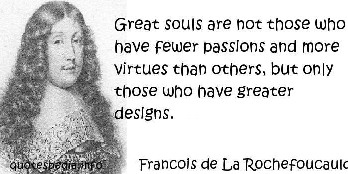 Francois de La Rochefoucauld - Great souls are not those who have fewer passions and more virtues than others, but only those who have greater designs.
