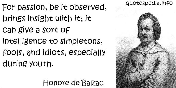 Honore de Balzac - For passion, be it observed, brings insight with it; it can give a sort of intelligence to simpletons, fools, and idiots, especially during youth.