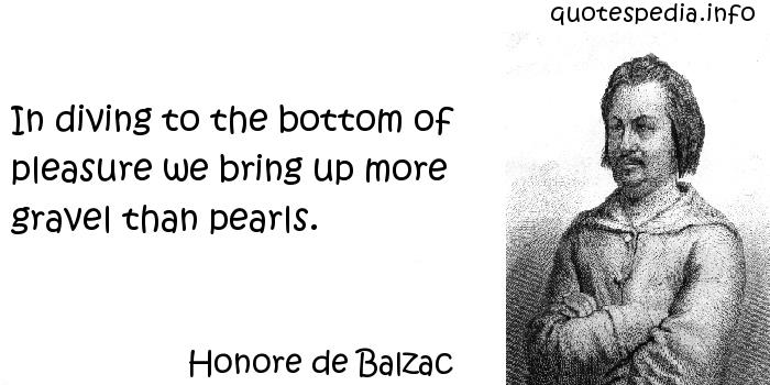 Honore de Balzac - In diving to the bottom of pleasure we bring up more gravel than pearls.