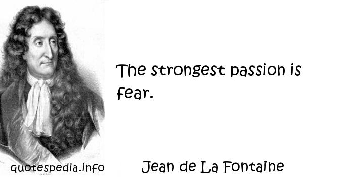 Jean de La Fontaine - The strongest passion is fear.