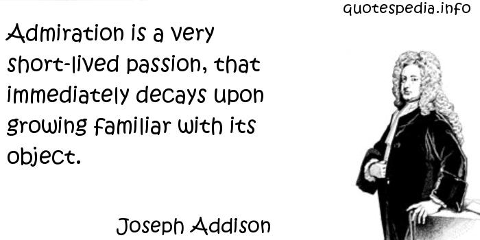 Joseph Addison - Admiration is a very short-lived passion, that immediately decays upon growing familiar with its object.