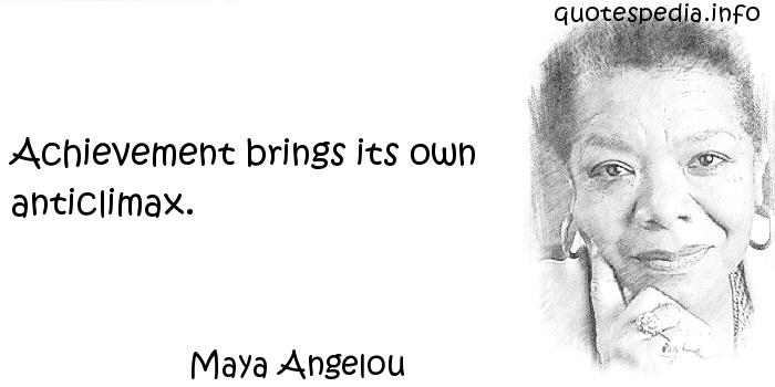 Maya Angelou - Achievement brings its own anticlimax.