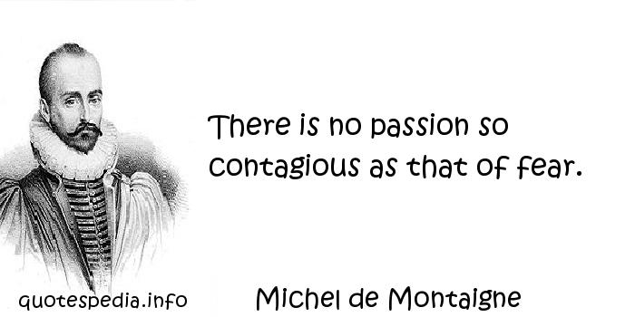 Michel de Montaigne - There is no passion so contagious as that of fear.