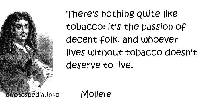 Moliere - There's nothing quite like tobacco: it's the passion of decent folk, and whoever lives without tobacco doesn't deserve to live.