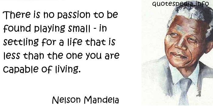 Nelson Mandela - There is no passion to be found playing small - in settling for a life that is less than the one you are capable of living.