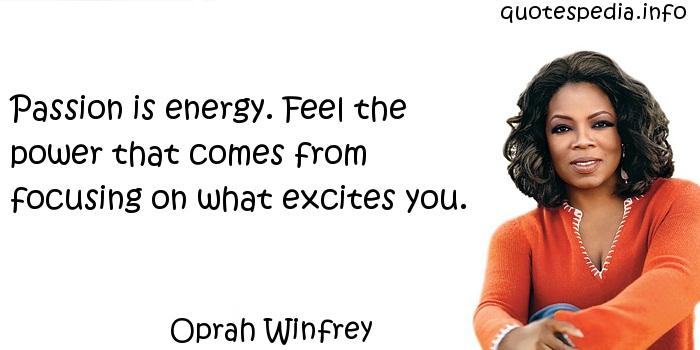 Oprah Winfrey - Passion is energy. Feel the power that comes from focusing on what excites you.