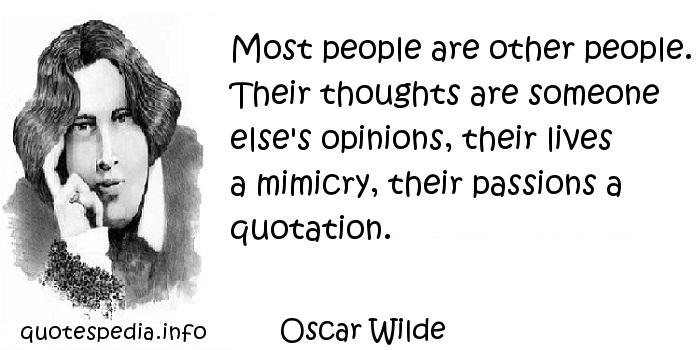 Oscar Wilde - Most people are other people. Their thoughts are someone else's opinions, their lives a mimicry, their passions a quotation.