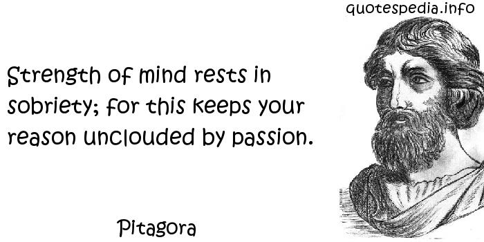 Pitagora - Strength of mind rests in sobriety; for this keeps your reason unclouded by passion.