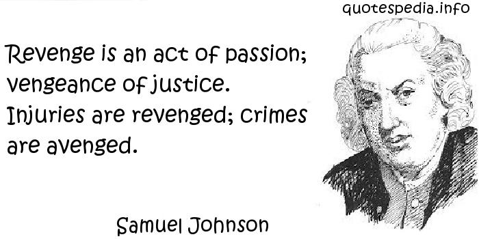 Samuel Johnson - Revenge is an act of passion; vengeance of justice. Injuries are revenged; crimes are avenged.