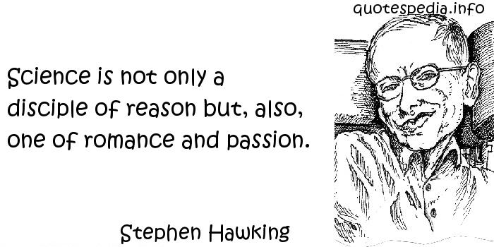 Stephen Hawking - Science is not only a disciple of reason but, also, one of romance and passion.
