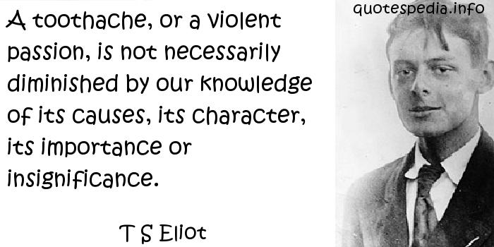 T S Eliot - A toothache, or a violent passion, is not necessarily diminished by our knowledge of its causes, its character, its importance or insignificance.