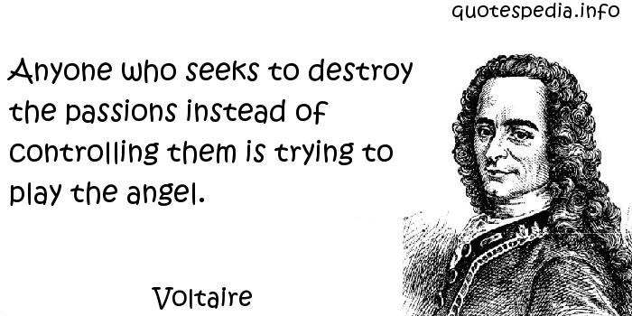 Voltaire - Anyone who seeks to destroy the passions instead of controlling them is trying to play the angel.
