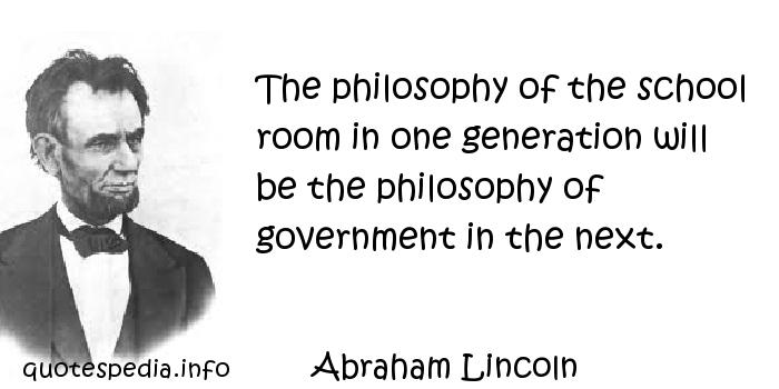 Abraham Lincoln - The philosophy of the school room in one generation will be the philosophy of government in the next.