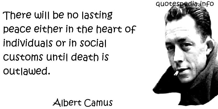 Albert Camus - There will be no lasting peace either in the heart of individuals or in social customs until death is outlawed.