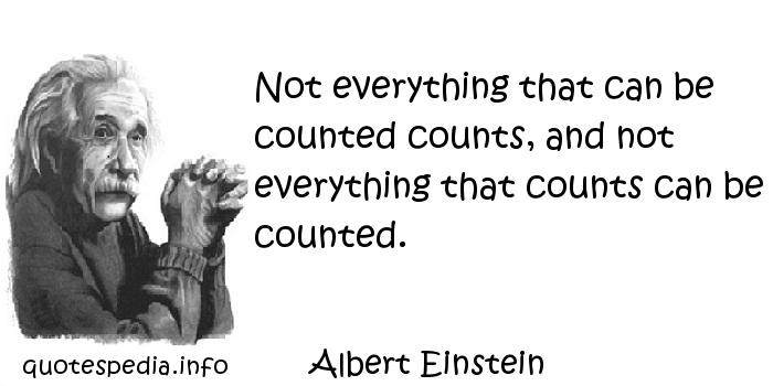 Albert Einstein - Not everything that can be counted counts, and not everything that counts can be counted.