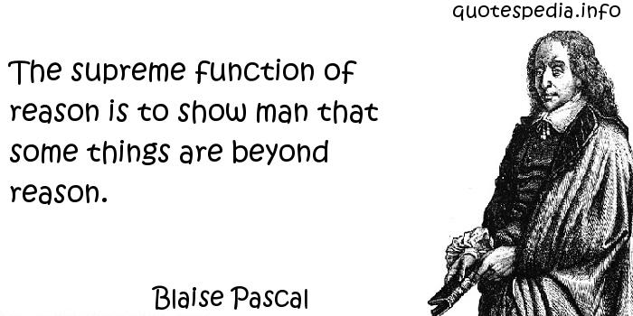 Blaise Pascal - The supreme function of reason is to show man that some things are beyond reason.