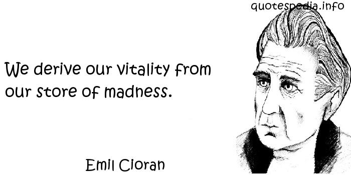 Emil Cioran - We derive our vitality from our store of madness.