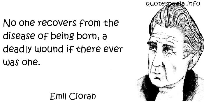 Emil Cioran - No one recovers from the disease of being born, a deadly wound if there ever was one.