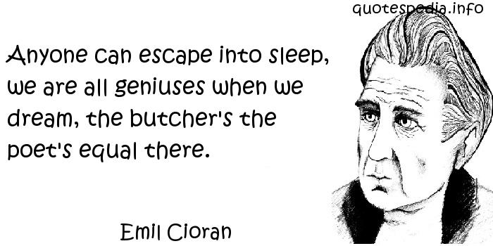 Emil Cioran - Anyone can escape into sleep, we are all geniuses when we dream, the butcher's the poet's equal there.