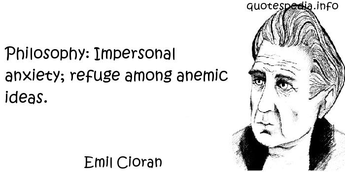 Emil Cioran - Philosophy: Impersonal anxiety; refuge among anemic ideas.