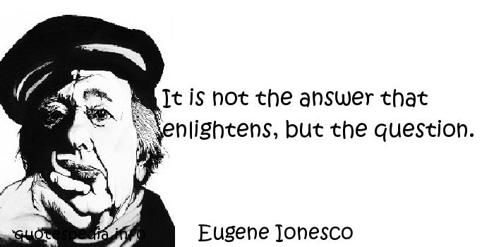 Eugene Ionesco - It is not the answer that enlightens, but the question.