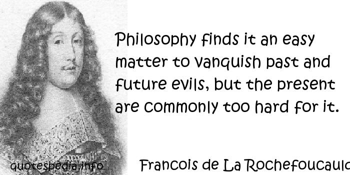 Francois de La Rochefoucauld - Philosophy finds it an easy matter to vanquish past and future evils, but the present are commonly too hard for it.
