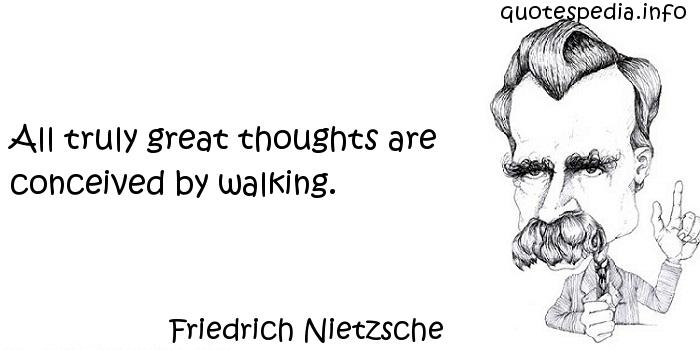 Friedrich Nietzsche - All truly great thoughts are conceived by walking.