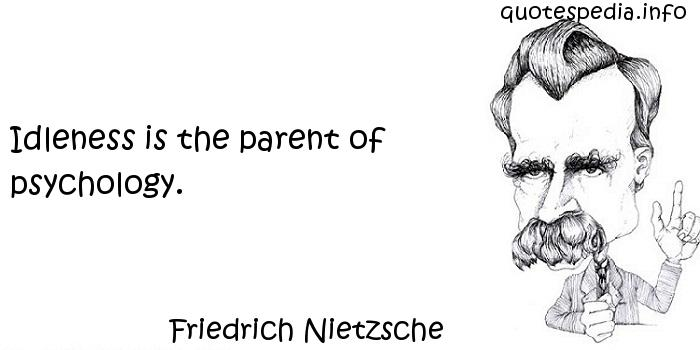 Friedrich Nietzsche - Idleness is the parent of psychology.