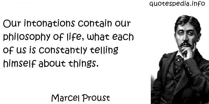 Marcel Proust - Our intonations contain our philosophy of life, what each of us is constantly telling himself about things.