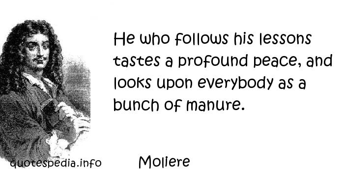 Moliere - He who follows his lessons tastes a profound peace, and looks upon everybody as a bunch of manure.