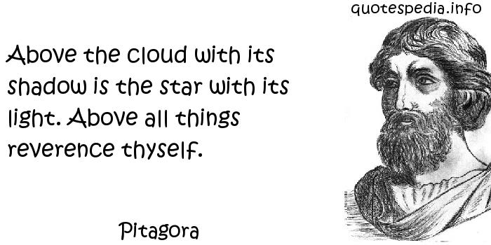 Pitagora - Above the cloud with its shadow is the star with its light. Above all things reverence thyself.