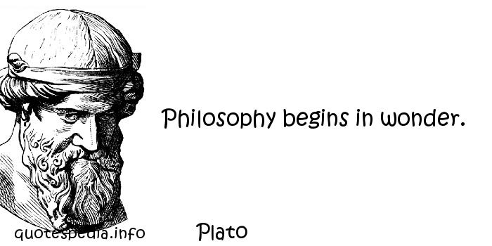 Plato - Philosophy begins in wonder.