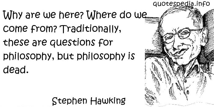 Stephen Hawking - Why are we here? Where do we come from? Traditionally, these are questions for philosophy, but philosophy is dead.
