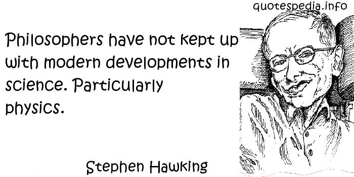 Stephen Hawking - Philosophers have not kept up with modern developments in science. Particularly physics.
