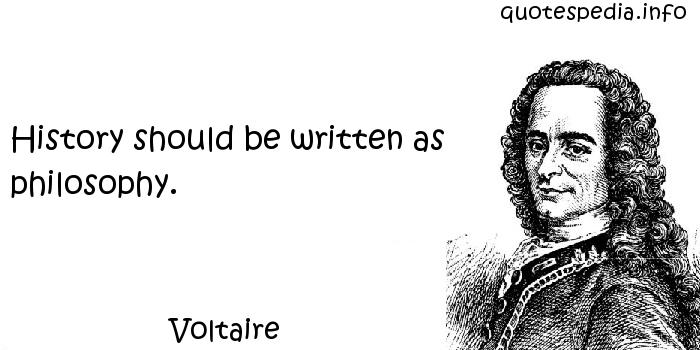 Voltaire - History should be written as philosophy.