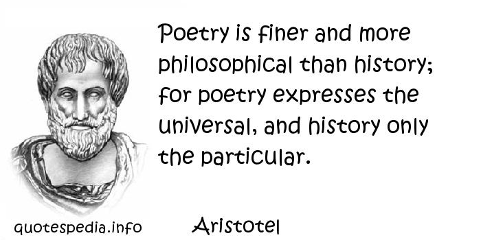 Aristotel - Poetry is finer and more philosophical than history; for poetry expresses the universal, and history only the particular.