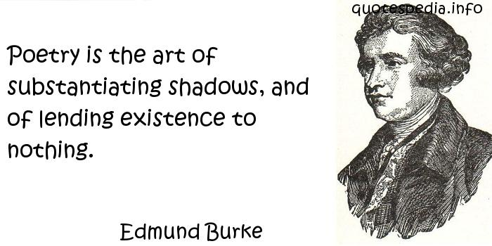 Edmund Burke - Poetry is the art of substantiating shadows, and of lending existence to nothing.