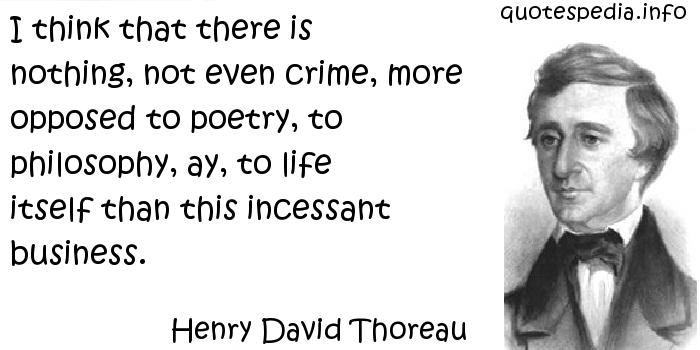 Henry David Thoreau - I think that there is nothing, not even crime, more opposed to poetry, to philosophy, ay, to life itself than this incessant business.
