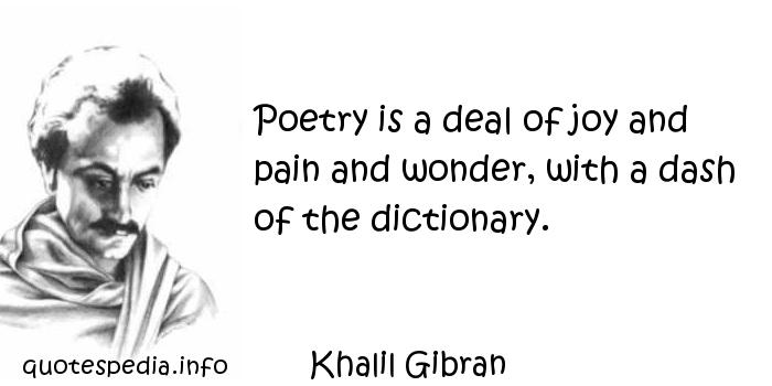 Khalil Gibran - Poetry is a deal of joy and pain and wonder, with a dash of the dictionary.