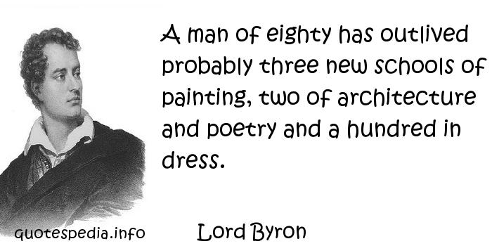 Lord Byron - A man of eighty has outlived probably three new schools of painting, two of architecture and poetry and a hundred in dress.