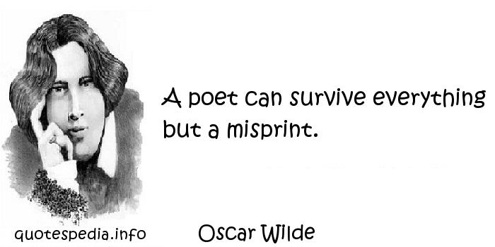 Oscar Wilde - A poet can survive everything but a misprint.