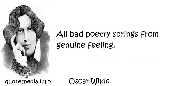 Oscar Wilde - All bad poetry springs from genuine feeling.