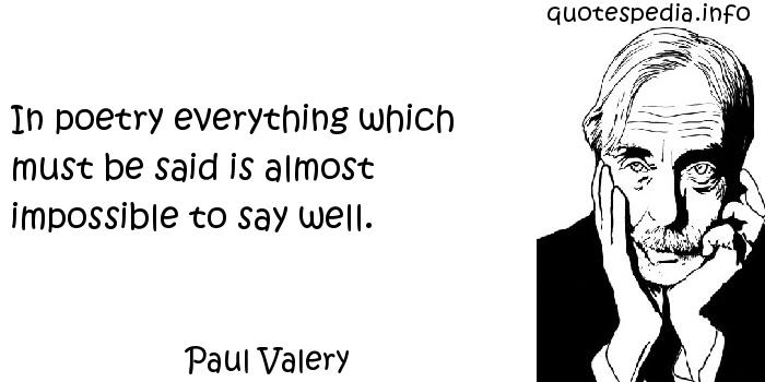 Paul Valery - In poetry everything which must be said is almost impossible to say well.