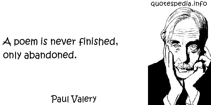 Paul Valery - A poem is never finished, only abandoned.