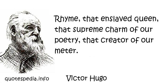 Victor Hugo - Rhyme, that enslaved queen, that supreme charm of our poetry, that creator of our meter.