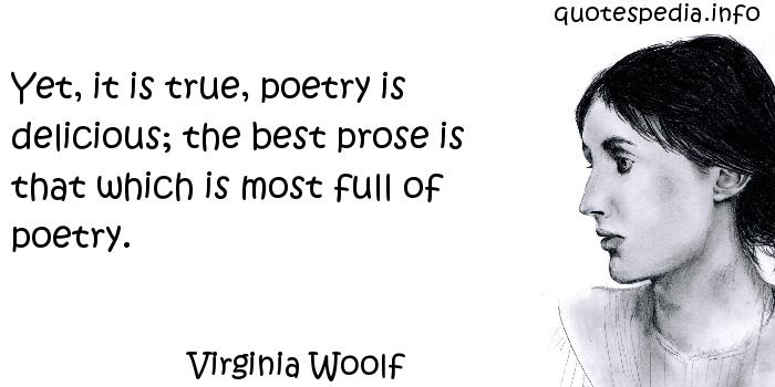 Virginia Woolf - Yet, it is true, poetry is delicious; the best prose is that which is most full of poetry.